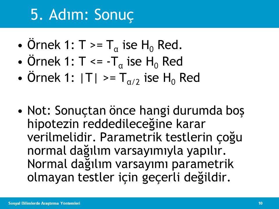 10Sosyal Bilimlerde Araştırma Yöntemleri 5.Adım: Sonuç •Örnek 1: T >= T α ise H 0 Red.