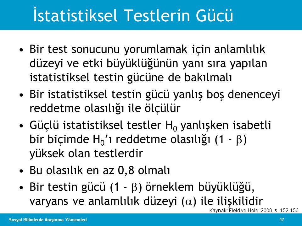 17Sosyal Bilimlerde Araştırma Yöntemleri İstatistiksel Testlerin Gücü •Bir test sonucunu yorumlamak için anlamlılık düzeyi ve etki büyüklüğünün yanı sıra yapılan istatistiksel testin gücüne de bakılmalı •Bir istatistiksel testin gücü yanlış boş denenceyi reddetme olasılığı ile ölçülür •Güçlü istatistiksel testler H 0 yanlışken isabetli bir biçimde H 0 'ı reddetme olasılığı (1 -  ) yüksek olan testlerdir •Bu olasılık en az 0,8 olmalı •Bir testin gücü (1 -  ) örneklem büyüklüğü, varyans ve anlamlılık düzeyi (  ) ile ilişkilidir Kaynak: Field ve Hole, 2008, s.