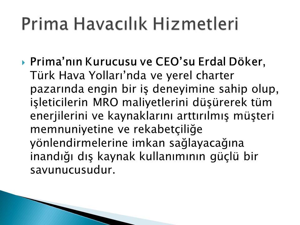  Prima'nın Kurucusu ve CEO'su Erdal Döker, Türk Hava Yolları'nda ve yerel charter pazarında engin bir iş deneyimine sahip olup, işleticilerin MRO maliyetlerini düşürerek tüm enerjilerini ve kaynaklarını arttırılmış müşteri memnuniyetine ve rekabetçiliğe yönlendirmelerine imkan sağlayacağına inandığı dış kaynak kullanımının güçlü bir savunucusudur.