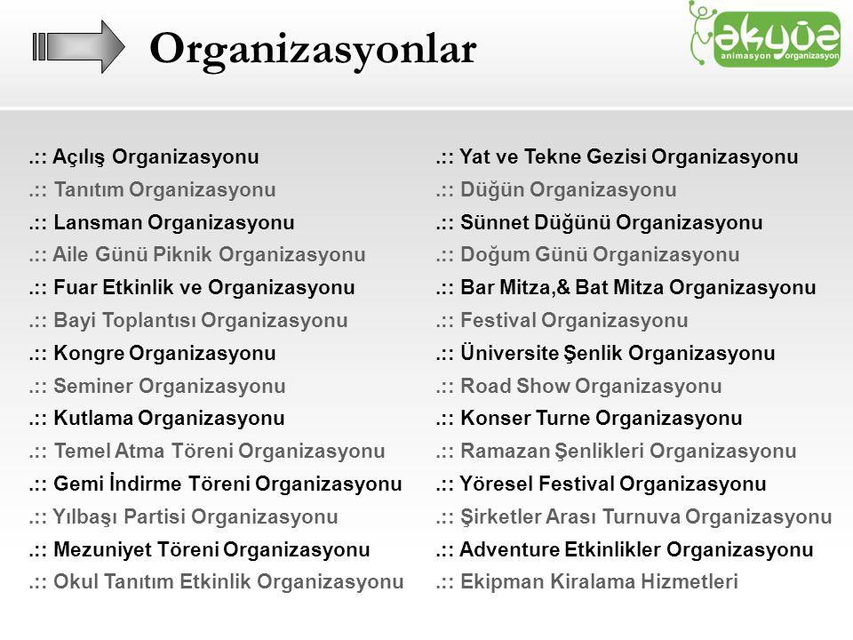 Organizasyonlar.:: Açılış Organizasyonu.:: Tanıtım Organizasyonu.:: Lansman Organizasyonu.:: Aile Günü Piknik Organizasyonu.:: Fuar Etkinlik ve Organizasyonu.:: Bayi Toplantısı Organizasyonu.:: Kongre Organizasyonu.:: Seminer Organizasyonu.:: Kutlama Organizasyonu.:: Temel Atma Töreni Organizasyonu.:: Gemi İndirme Töreni Organizasyonu.:: Yılbaşı Partisi Organizasyonu.:: Mezuniyet Töreni Organizasyonu.:: Okul Tanıtım Etkinlik Organizasyonu.:: Yat ve Tekne Gezisi Organizasyonu.:: Düğün Organizasyonu.:: Sünnet Düğünü Organizasyonu.:: Doğum Günü Organizasyonu.:: Bar Mitza,& Bat Mitza Organizasyonu.:: Festival Organizasyonu.:: Üniversite Şenlik Organizasyonu.:: Road Show Organizasyonu.:: Konser Turne Organizasyonu.:: Ramazan Şenlikleri Organizasyonu.:: Yöresel Festival Organizasyonu.:: Şirketler Arası Turnuva Organizasyonu.:: Adventure Etkinlikler Organizasyonu.:: Ekipman Kiralama Hizmetleri