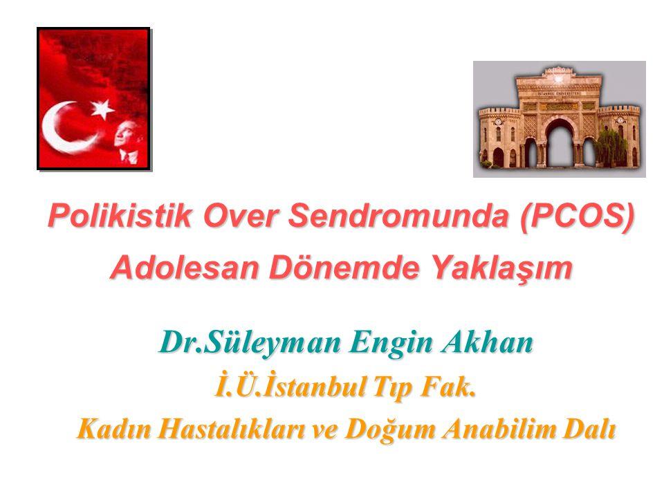 Polikistik Over Sendromunda (PCOS) Adolesan Dönemde Yaklaşım Dr.Süleyman Engin Akhan İ.Ü.İstanbul Tıp Fak. Kadın Hastalıkları ve Doğum Anabilim Dalı