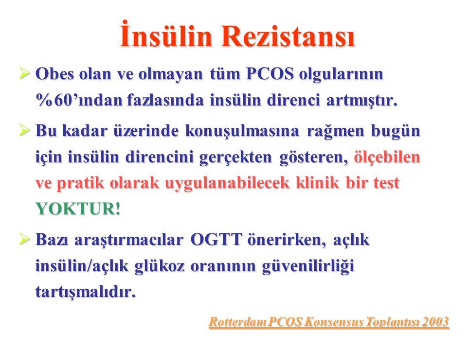 İnsülin Rezistansı  Obes olan ve olmayan tüm PCOS olgularının %60'ından fazlasında insülin direnci artmıştır.  Bu kadar üzerinde konuşulmasına rağme