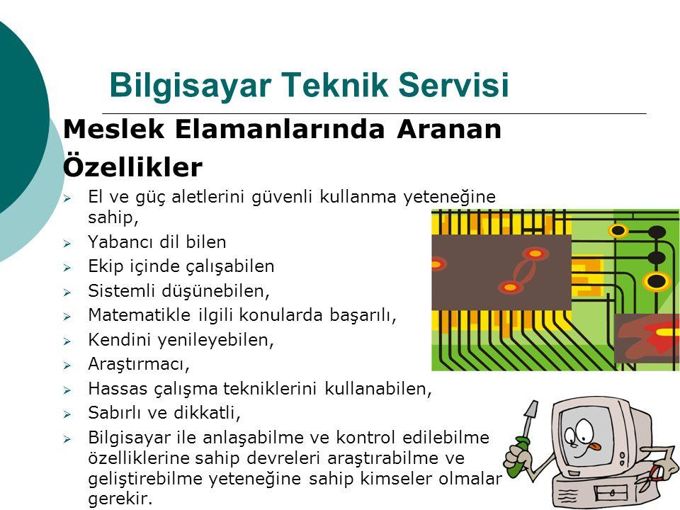 Bilgisayar Teknik Servisi Meslek Elamanlarında Aranan Özellikler  El ve güç aletlerini güvenli kullanma yeteneğine sahip,  Yabancı dil bilen  Ekip