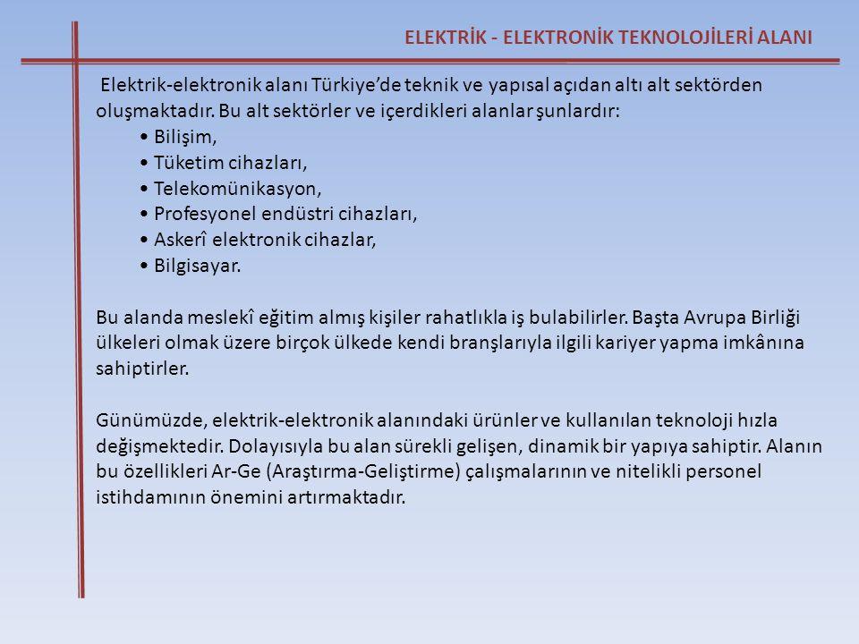 ELEKTRİK - ELEKTRONİK TEKNOLOJİLERİ ALANI Elektrik-elektronik alanı Türkiye'de teknik ve yapısal açıdan altı alt sektörden oluşmaktadır. Bu alt sektör