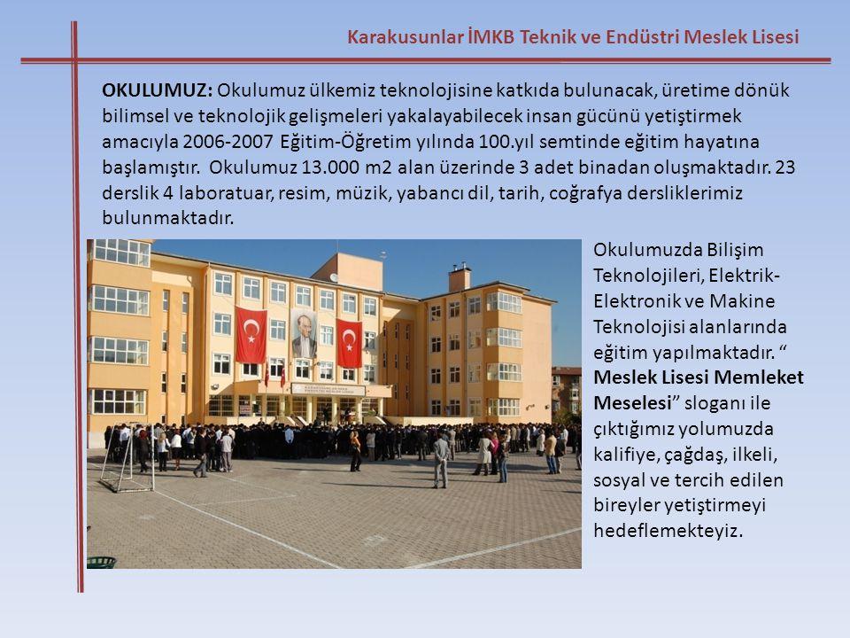 Karakusunlar İMKB Teknik ve Endüstri Meslek Lisesi OKULUMUZ: Okulumuz ülkemiz teknolojisine katkıda bulunacak, üretime dönük bilimsel ve teknolojik ge