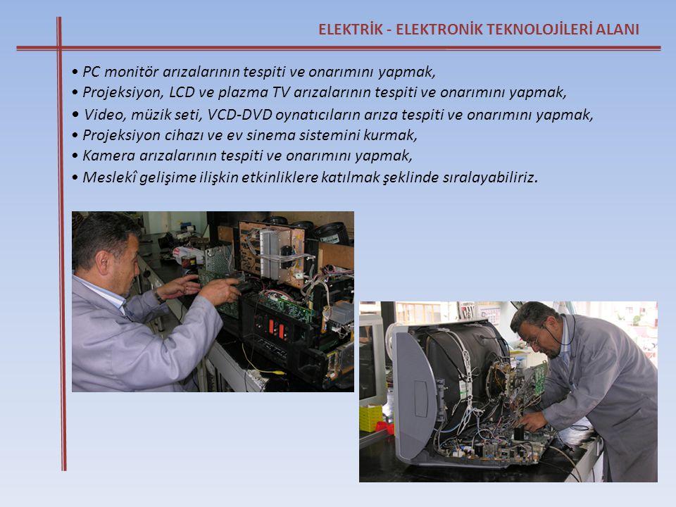 ELEKTRİK - ELEKTRONİK TEKNOLOJİLERİ ALANI • PC monitör arızalarının tespiti ve onarımını yapmak, • Projeksiyon, LCD ve plazma TV arızalarının tespiti