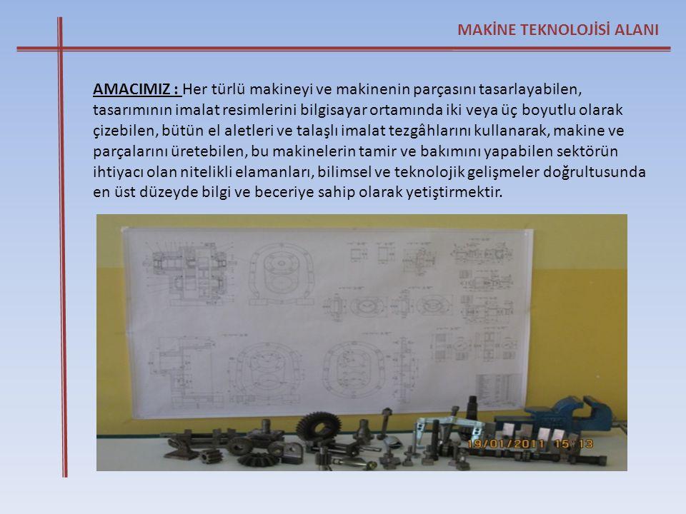MAKİNE TEKNOLOJİSİ ALANI AMACIMIZ : Her türlü makineyi ve makinenin parçasını tasarlayabilen, tasarımının imalat resimlerini bilgisayar ortamında iki