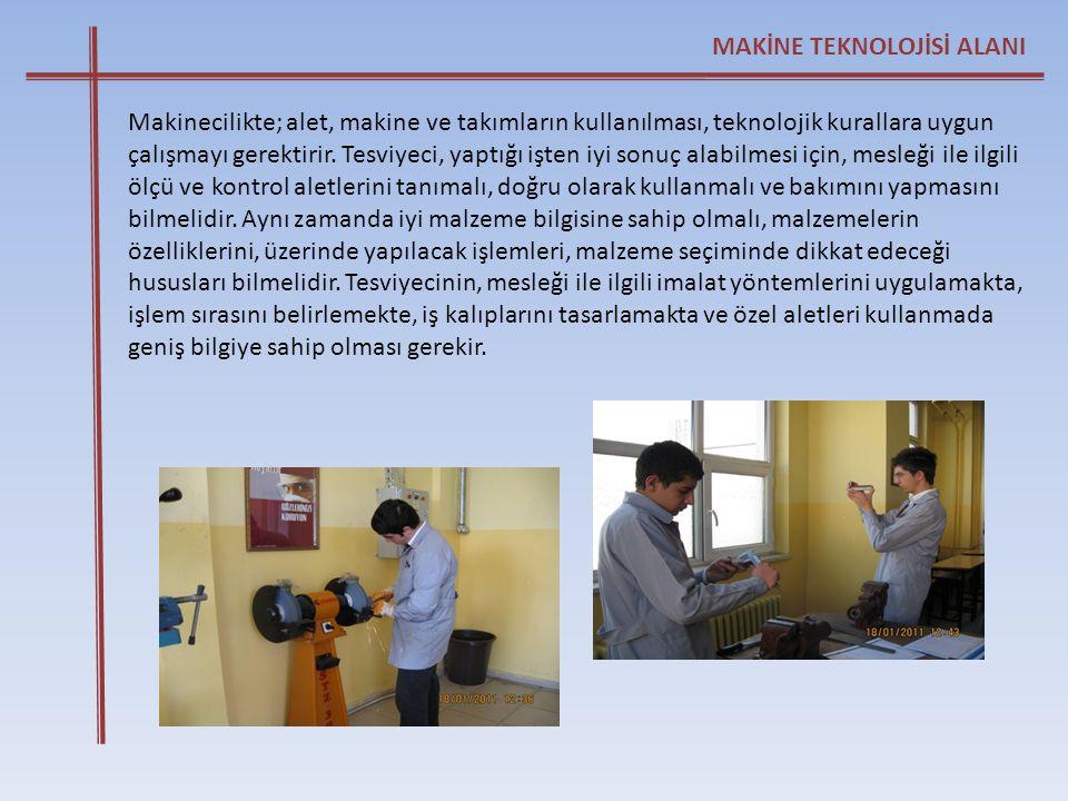 MAKİNE TEKNOLOJİSİ ALANI Makinecilikte; alet, makine ve takımların kullanılması, teknolojik kurallara uygun çalışmayı gerektirir. Tesviyeci, yaptığı i