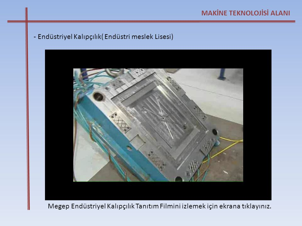 Megep Endüstriyel Kalıpçılık Tanıtım Filmini izlemek için ekrana tıklayınız. MAKİNE TEKNOLOJİSİ ALANI - Endüstriyel Kalıpçılık( Endüstri meslek Lisesi