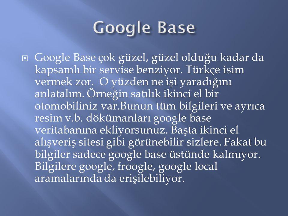  Google Base çok güzel, güzel olduğu kadar da kapsamlı bir servise benziyor.