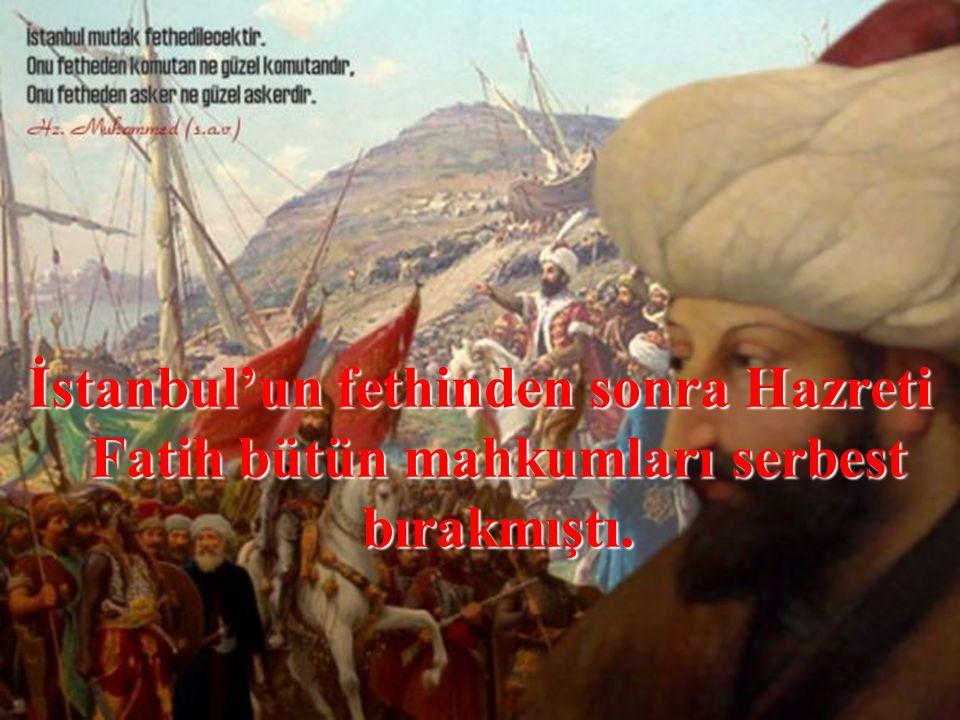 İstanbul'un fethinden sonra Hazreti Fatih bütün mahkumları serbest bırakmıştı.