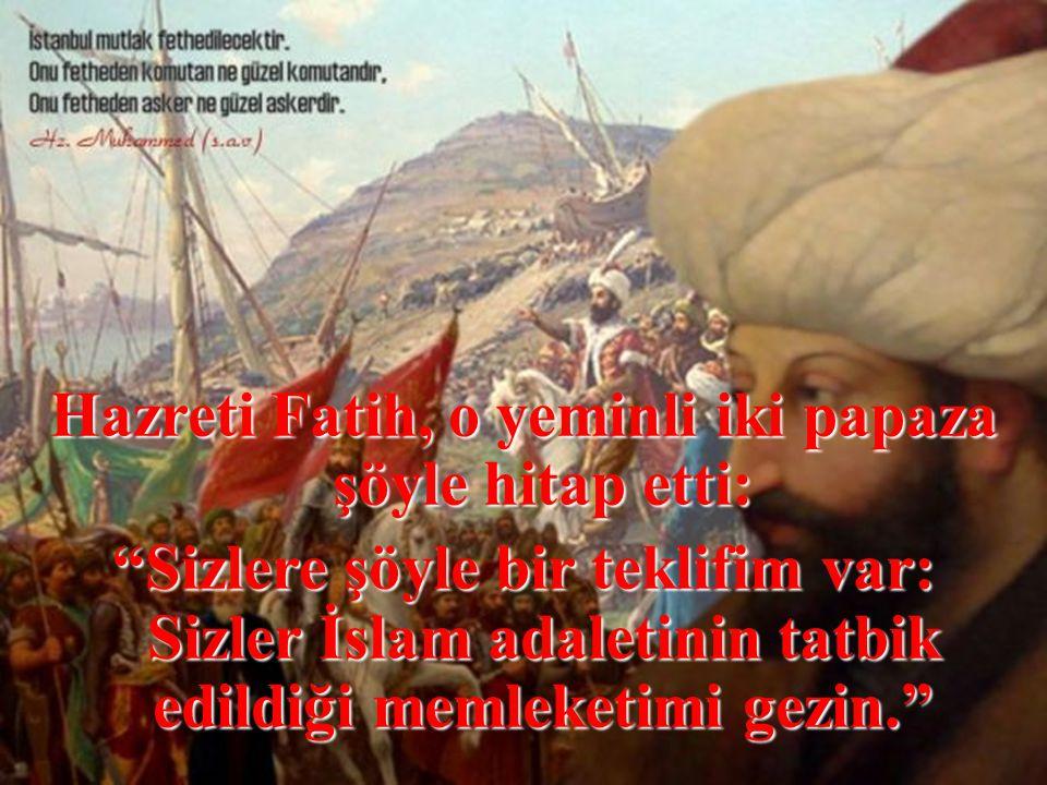 Hazreti Fatih, o yeminli iki papaza şöyle hitap etti: Sizlere şöyle bir teklifim var: Sizler İslam adaletinin tatbik edildiği memleketimi gezin.