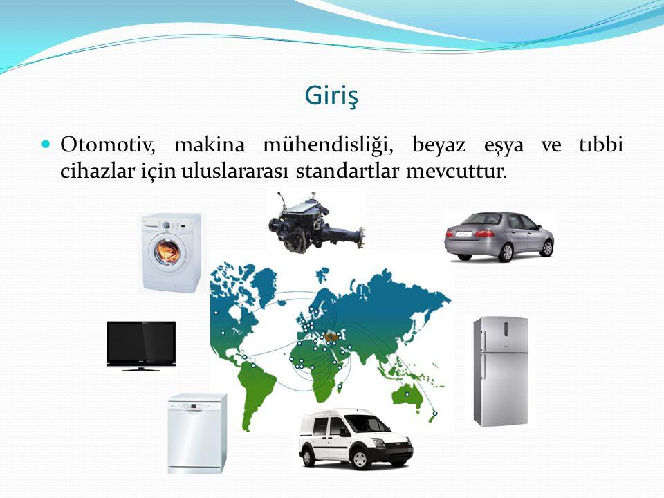 Giriş  Otomotiv, makina mühendisliği, beyaz eşya ve tıbbi cihazlar için uluslararası standartlar mevcuttur.