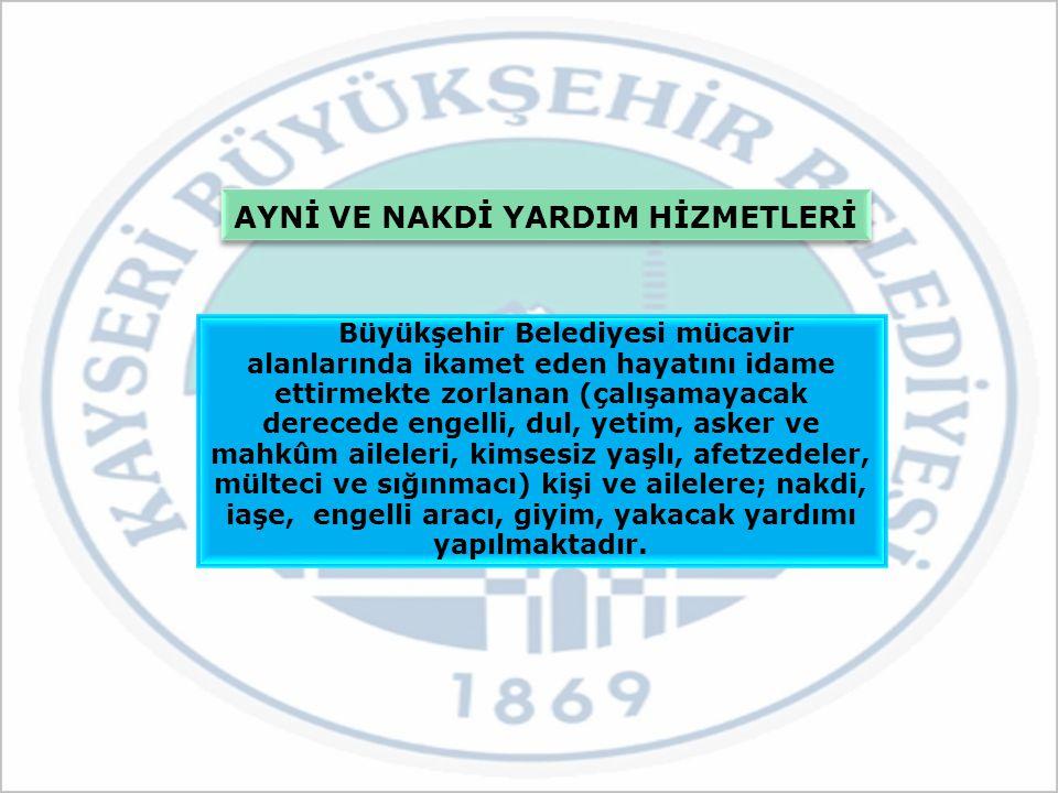 AYNİ VE NAKDİ YARDIM HİZMETLERİ Büyükşehir Belediyesi mücavir alanlarında ikamet eden hayatını idame ettirmekte zorlanan (çalışamayacak derecede engel