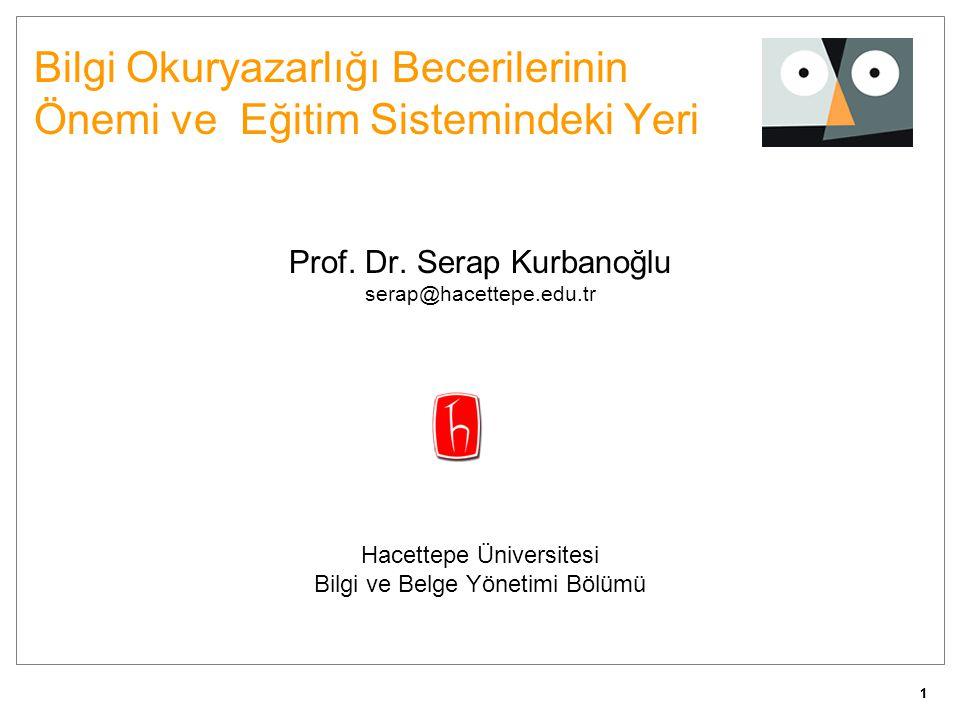 11 Bilgi Okuryazarlığı Becerilerinin Önemi ve Eğitim Sistemindeki Yeri Prof. Dr. Serap Kurbanoğlu serap@hacettepe.edu.tr Hacettepe Üniversitesi Bilgi