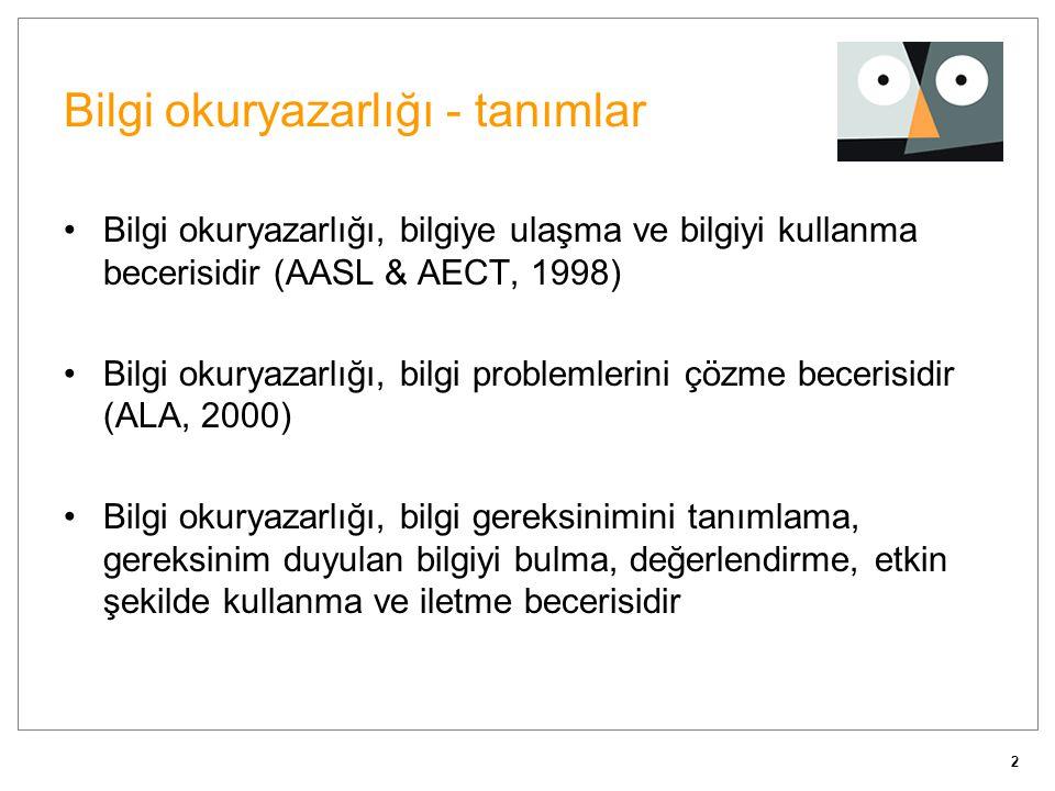 2 Bilgi okuryazarlığı - tanımlar •Bilgi okuryazarlığı, bilgiye ulaşma ve bilgiyi kullanma becerisidir (AASL & AECT, 1998) •Bilgi okuryazarlığı, bilgi problemlerini çözme becerisidir (ALA, 2000) •Bilgi okuryazarlığı, bilgi gereksinimini tanımlama, gereksinim duyulan bilgiyi bulma, değerlendirme, etkin şekilde kullanma ve iletme becerisidir