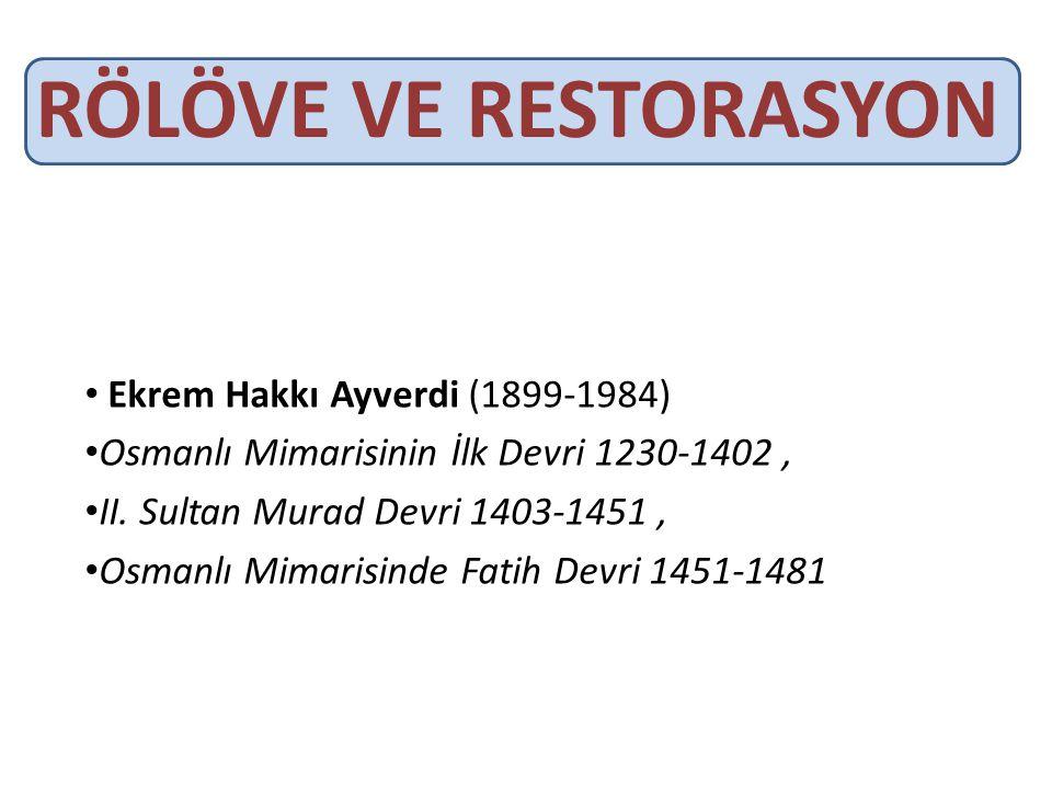 RÖLÖVE VE RESTORASYON • Ekrem Hakkı Ayverdi (1899-1984) • Osmanlı Mimarisinin İlk Devri 1230-1402, • II. Sultan Murad Devri 1403-1451, • Osmanlı Mimar