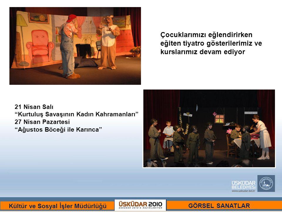 BİR ULU RÜYAYI GÖRENLER ŞEHRİ :ÜSKÜDAR Kültür ve Sosyal İşler Müdürlüğü Çocuklarımızı eğlendirirken eğiten tiyatro gösterilerimiz ve kurslarımız devam ediyor 21 Nisan Salı Kurtuluş Savaşının Kadın Kahramanları 27 Nisan Pazartesi Ağustos Böceği ile Karınca GÖRSEL SANATLAR