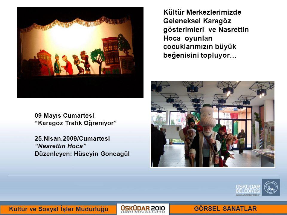 BİR ULU RÜYAYI GÖRENLER ŞEHRİ :ÜSKÜDAR Kültür ve Sosyal İşler Müdürlüğü Kültür Merkezlerimizde Geleneksel Karagöz gösterimleri ve Nasrettin Hoca oyunları çocuklarımızın büyük beğenisini topluyor… 09 Mayıs Cumartesi Karagöz Trafik Öğreniyor 25.Nisan.2009/Cumartesi Nasrettin Hoca Düzenleyen: Hüseyin Goncagül GÖRSEL SANATLAR