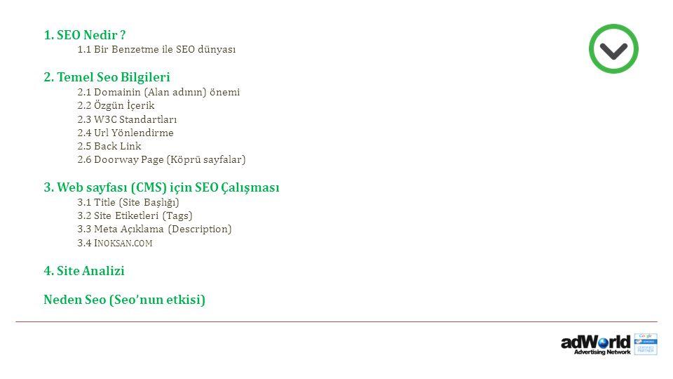 1. SEO Nedir ? 1.1 Bir Benzetme ile SEO dünyası 2. Temel Seo Bilgileri 2.1 Domainin (Alan adının) önemi 2.2 Özgün İçerik 2.3 W3C Standartları 2.4 Url