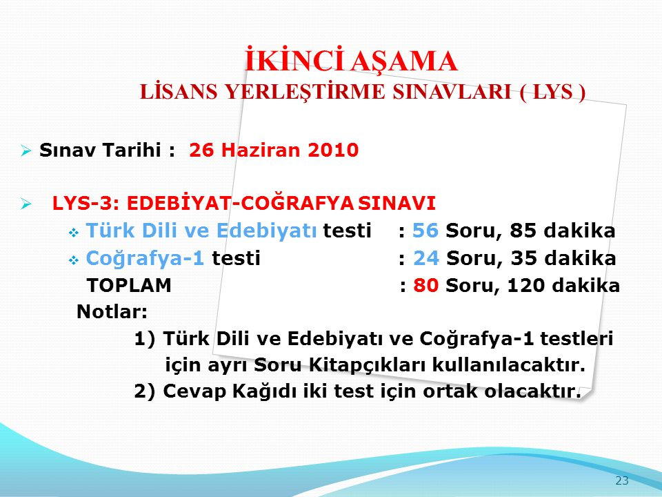  Sınav Tarihi : 26 Haziran 2010  LYS-3: EDEBİYAT-COĞRAFYA SINAVI  Türk Dili ve Edebiyatı testi : 56 Soru, 85 dakika  Coğrafya-1 testi : 24 Soru, 35 dakika TOPLAM : 80 Soru, 120 dakika Notlar: 1) Türk Dili ve Edebiyatı ve Coğrafya-1 testleri için ayrı Soru Kitapçıkları kullanılacaktır.