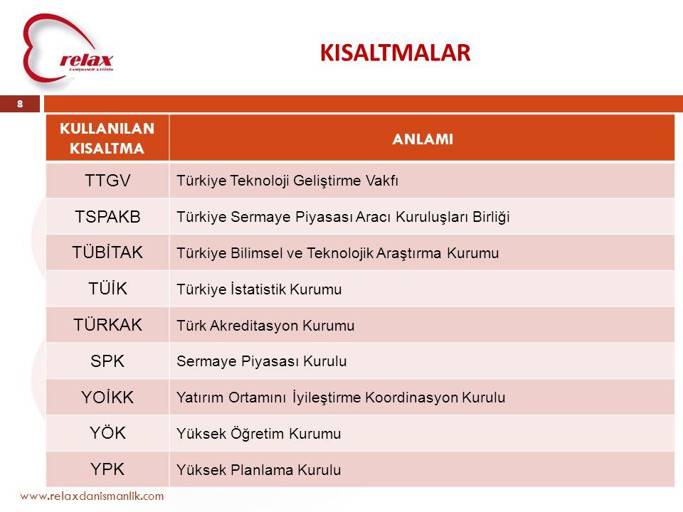 KISALTMALAR www.relaxdanismanlik.com 8 KULLANILAN KISALTMA ANLAMI TTGV Türkiye Teknoloji Geliştirme Vakfı TSPAKB Türkiye Sermaye Piyasası Aracı Kurulu