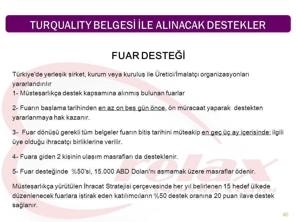 40 FUAR DESTEĞİ Türkiye de yerleşik şirket, kurum veya kuruluş ile Üretici/İmalatçı organizasyonları yararlandırılır 1- Müsteşarlıkça destek kapsamına alınmış bulunan fuarlar 2- Fuarın başlama tarihinden en az on beş gün önce, ön müracaat yaparak destekten yararlanmaya hak kazanır.
