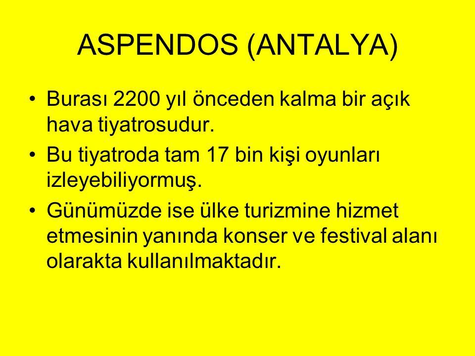 ASPENDOS (ANTALYA) •Burası 2200 yıl önceden kalma bir açık hava tiyatrosudur. •Bu tiyatroda tam 17 bin kişi oyunları izleyebiliyormuş. •Günümüzde ise