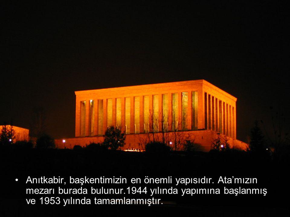 •A•Anıtkabir, başkentimizin en önemli yapısıdır. Ata'mızın mezarı burada bulunur.1944 yılında yapımına başlanmış ve 1953 yılında tamamlanmıştır.