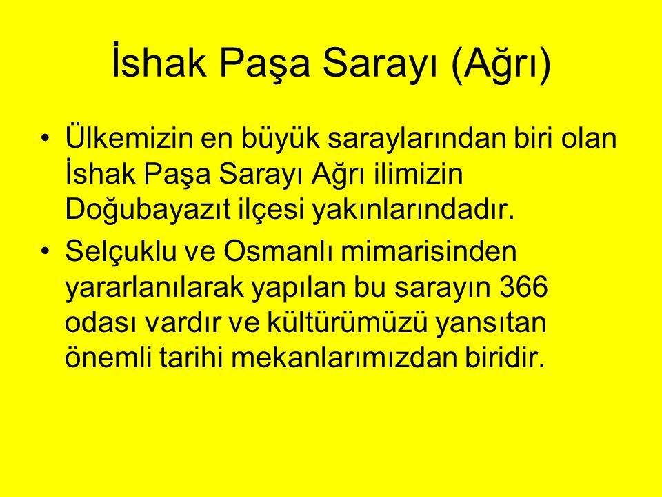 İshak Paşa Sarayı (Ağrı) •Ülkemizin en büyük saraylarından biri olan İshak Paşa Sarayı Ağrı ilimizin Doğubayazıt ilçesi yakınlarındadır. •Selçuklu ve