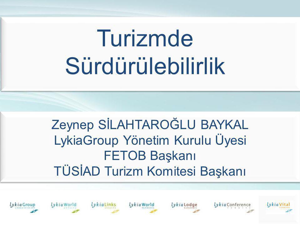Zeynep SİLAHTAROĞLU BAYKAL LykiaGroup Yönetim Kurulu Üyesi FETOB Başkanı TÜSİAD Turizm Komitesi Başkanı 05.05.2010 Turizmde Sürdürülebilirlik