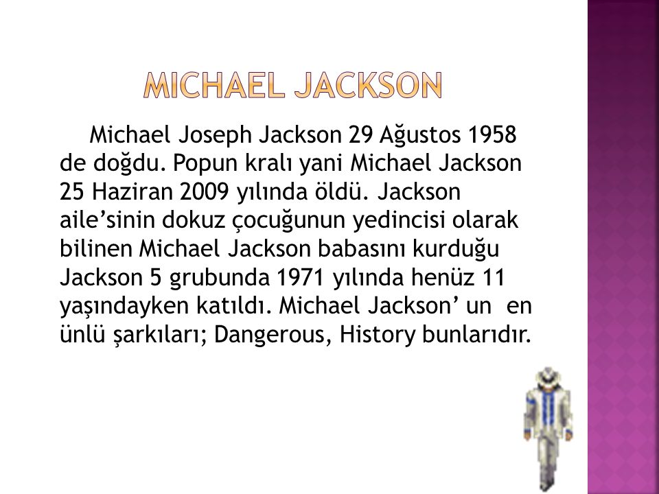 Michael Joseph Jackson 29 Ağustos 1958 de doğdu. Popun kralı yani Michael Jackson 25 Haziran 2009 yılında öldü. Jackson aile'sinin dokuz çocuğunun yed