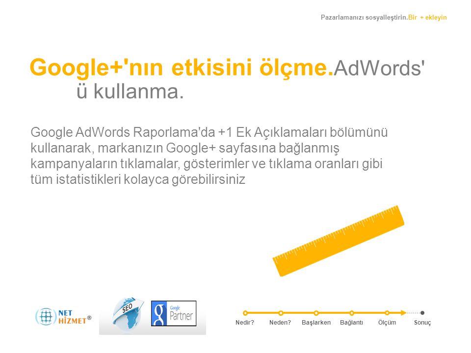 Pazarlamanızı sosyalleştirin.Bir + ekleyin Google+'nın etkisini ölçme. AdWords' ü kullanma. Google AdWords Raporlama'da +1 Ek Açıklamaları bölümünü ku