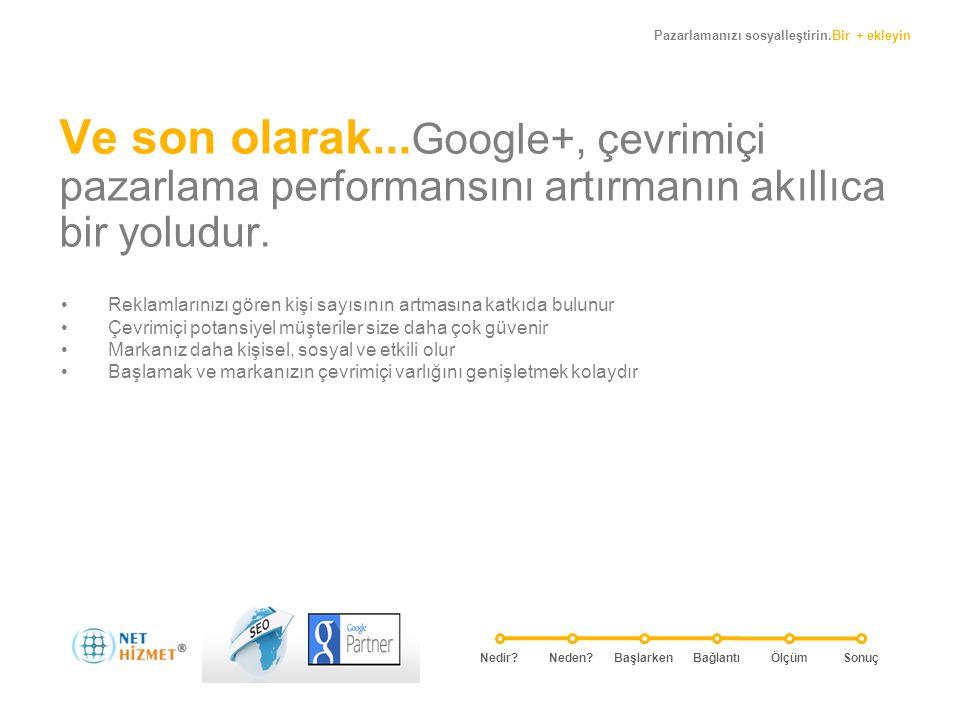 Pazarlamanızı sosyalleştirin.Bir + ekleyin Ve son olarak... Google+, çevrimiçi pazarlama performansını artırmanın akıllıca bir yoludur. • Reklamlarını