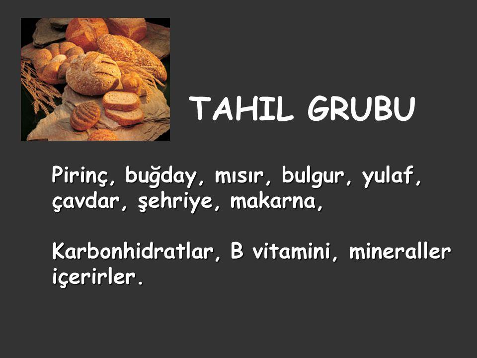 TAHIL GRUBU Pirinç, buğday, mısır, bulgur, yulaf, çavdar, şehriye, makarna, Karbonhidratlar, B vitamini, mineraller içerirler.