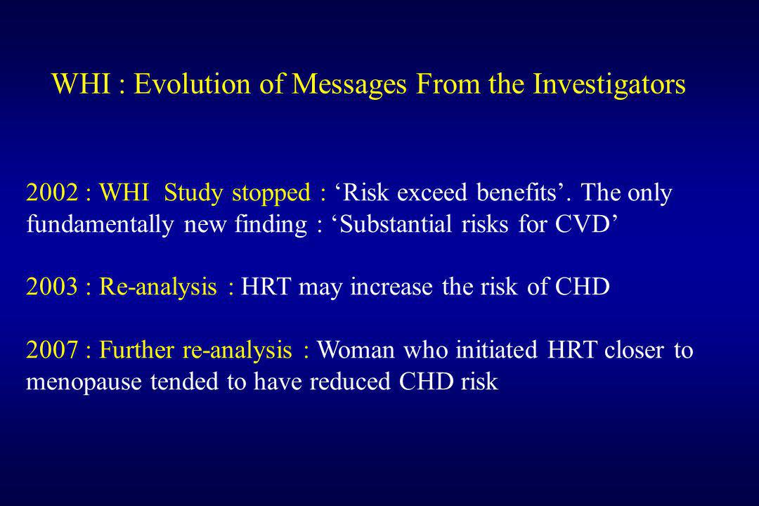 WHI : Evolution of Messages From the Investigators 2002 : WHI Study stopped : 'Risk exceed benefits'. The only fundamentally new finding : 'Substantia