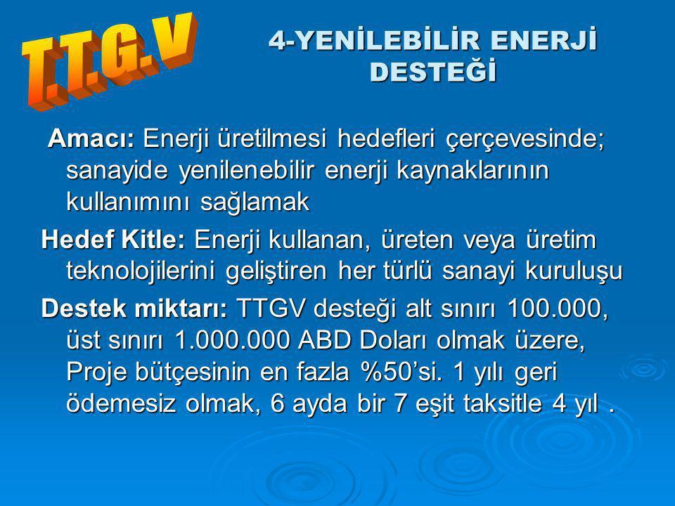 Amacı: Enerji üretilmesi hedefleri çerçevesinde; sanayide yenilenebilir enerji kaynaklarının kullanımını sağlamak Amacı: Enerji üretilmesi hedefleri çerçevesinde; sanayide yenilenebilir enerji kaynaklarının kullanımını sağlamak Hedef Kitle: Enerji kullanan, üreten veya üretim teknolojilerini geliştiren her türlü sanayi kuruluşu Destek miktarı: TTGV desteği alt sınırı 100.000, üst sınırı 1.000.000 ABD Doları olmak üzere, Proje bütçesinin en fazla %50'si.