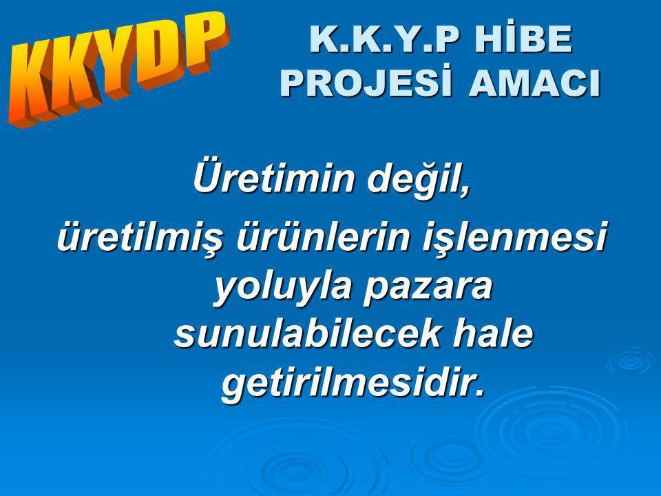K.K.Y.P HİBE PROJESİ AMACI Üretimin değil, üretilmiş ürünlerin işlenmesi yoluyla pazara sunulabilecek hale getirilmesidir.