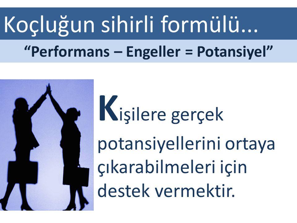 """Koçluğun sihirli formülü... K işilere gerçek potansiyellerini ortaya çıkarabilmeleri için destek vermektir. """"Performans – Engeller = Potansiyel"""""""