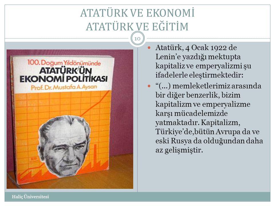ATATÜRK VE EKONOMİ ATATÜRK VE EĞİTİM Haliç Üniversitesi 10  Atatürk, 4 Ocak 1922 de Lenin'e yazdığı mektupta kapitaliz ve emperyalizmi şu ifadelerle
