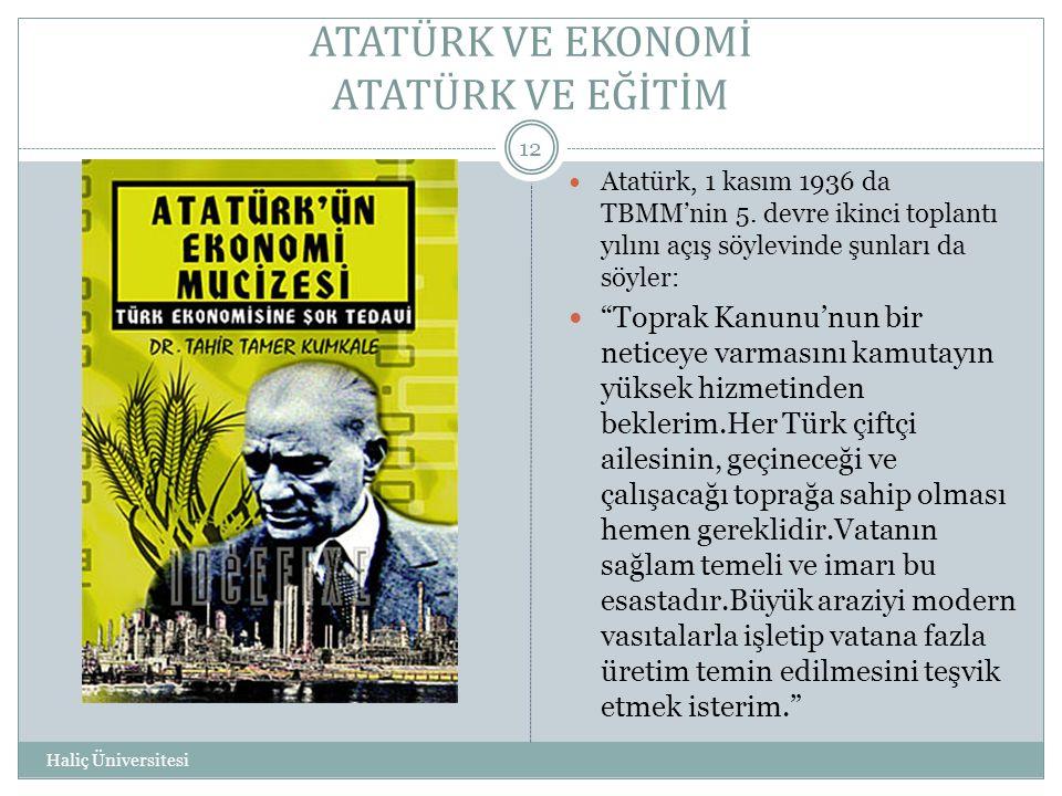ATATÜRK VE EKONOMİ ATATÜRK VE EĞİTİM Haliç Üniversitesi 12  Atatürk, 1 kasım 1936 da TBMM'nin 5. devre ikinci toplantı yılını açış söylevinde şunları