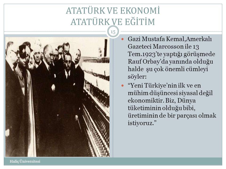 ATATÜRK VE EKONOMİ ATATÜRK VE EĞİTİM Haliç Üniversitesi 15  Gazi Mustafa Kemal,Amerkalı Gazeteci Marcosson ile 13 Tem.1923'te yaptığı görüşmede Rauf