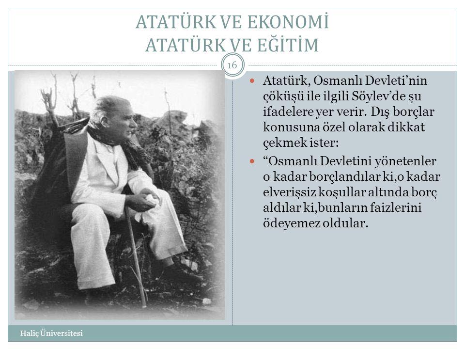 ATATÜRK VE EKONOMİ ATATÜRK VE EĞİTİM Haliç Üniversitesi 16  Atatürk, Osmanlı Devleti'nin çöküşü ile ilgili Söylev'de şu ifadelere yer verir. Dış borç