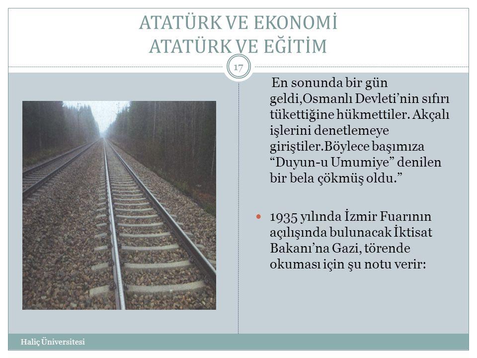 ATATÜRK VE EKONOMİ ATATÜRK VE EĞİTİM Haliç Üniversitesi 17 En sonunda bir gün geldi,Osmanlı Devleti'nin sıfırı tükettiğine hükmettiler. Akçalı işlerin