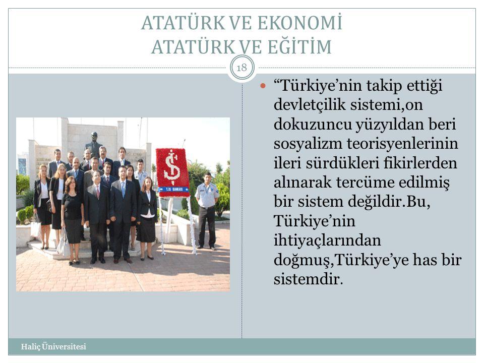 """ATATÜRK VE EKONOMİ ATATÜRK VE EĞİTİM Haliç Üniversitesi 18  """"Türkiye'nin takip ettiği devletçilik sistemi,on dokuzuncu yüzyıldan beri sosyalizm teori"""