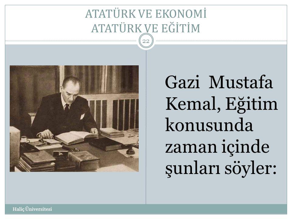 ATATÜRK VE EKONOMİ ATATÜRK VE EĞİTİM Haliç Üniversitesi 22 Gazi Mustafa Kemal, Eğitim konusunda zaman içinde şunları söyler: