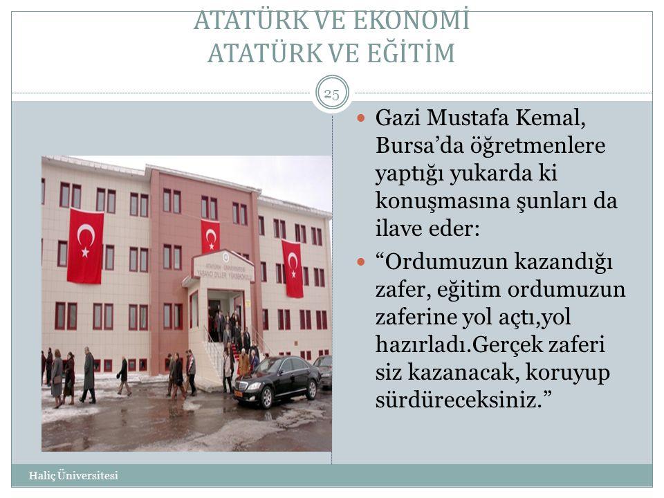 ATATÜRK VE EKONOMİ ATATÜRK VE EĞİTİM Haliç Üniversitesi 25  Gazi Mustafa Kemal, Bursa'da öğretmenlere yaptığı yukarda ki konuşmasına şunları da ilave
