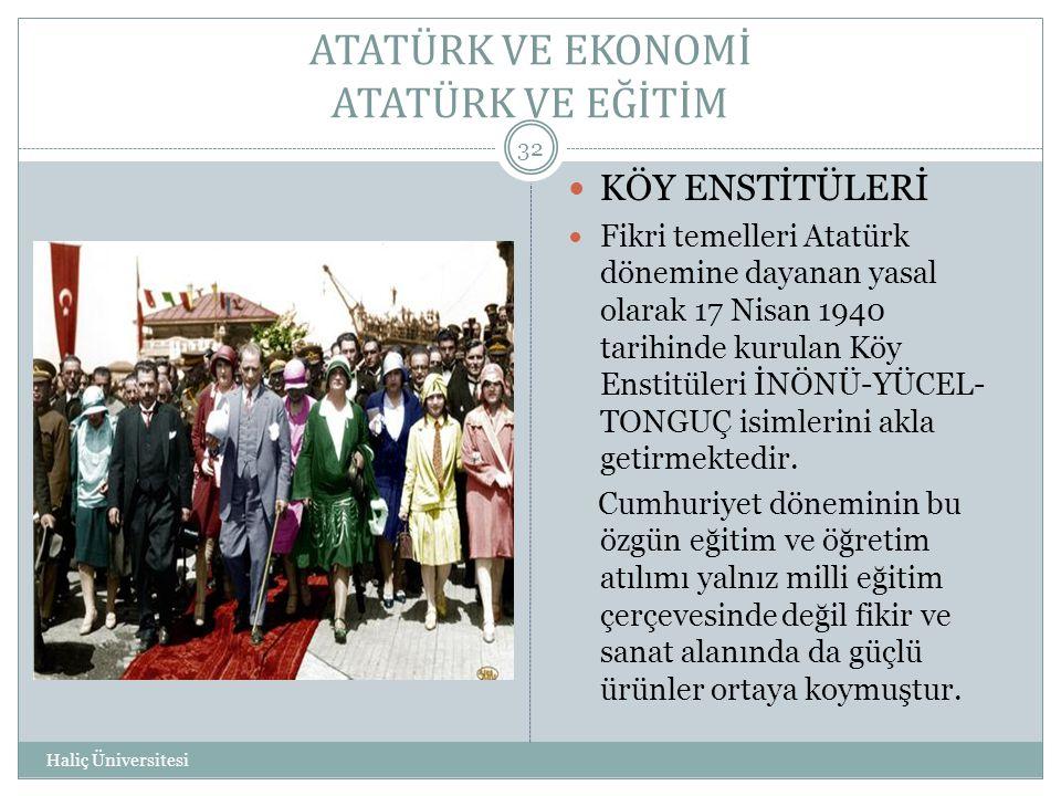 ATATÜRK VE EKONOMİ ATATÜRK VE EĞİTİM Haliç Üniversitesi 32  KÖY ENSTİTÜLERİ  Fikri temelleri Atatürk dönemine dayanan yasal olarak 17 Nisan 1940 tar