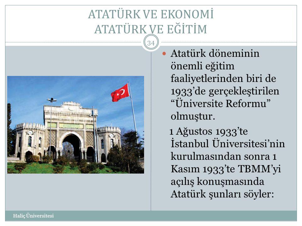 """ATATÜRK VE EKONOMİ ATATÜRK VE EĞİTİM Haliç Üniversitesi 34  Atatürk döneminin önemli eğitim faaliyetlerinden biri de 1933'de gerçekleştirilen """"Üniver"""