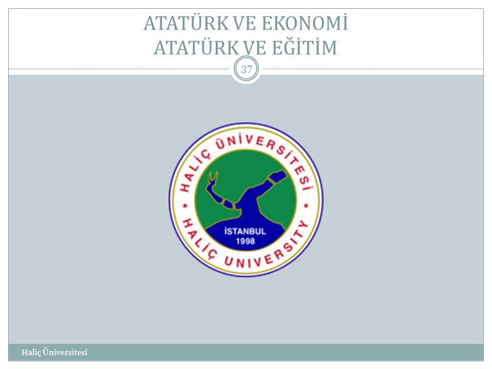 Haliç Üniversitesi 37 ATATÜRK VE EKONOMİ ATATÜRK VE EĞİTİM